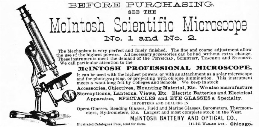 The Mechanism is very perfect and finely finished. The fine and coarse adjustment allow the use of the highest powers. All necessary accessories can he had without extra change. These instruments meet the demand of the PHYSICIAN, SCIENTIST, TEACHER AX.D STUDENT. We call particular attention to the  McINTOSH PROFESSIONAL MICROSCOPE,  It can be used with the highest powers, or with an attachment as a solar microscope and for photographing or projecting with oblique illumination, This instrument meets a want long felt by Colleges and Schools We keep in stock  Accessories, Objectives, Mounting Material, Etc. We also manufacture  Lanterns, Views, Etc. Electric Batteries and Electrical  Apparatus. SPECTACLES and EYE GLASSES a Specialty.  IMPORTERS AND DEALERS IN  Opera-Glasses. Reading Glasses, Field and Marine Glasses. Barometers, Thermometers, Hydrometers, Etc. Largest and most complete stock in the West.  MCINTOSH BATTERY AND OPTICAL CO..